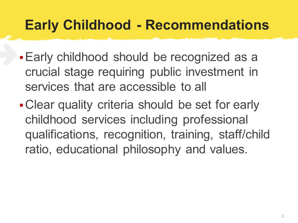 Early Childhood - Recommendations  Early childhood should be recognized as a crucial stage requiring public investment in services that are accessible to all  Clear quality criteria should be set for early childhood services including professional qualifications, recognition, training, staff/child ratio, educational philosophy and values.