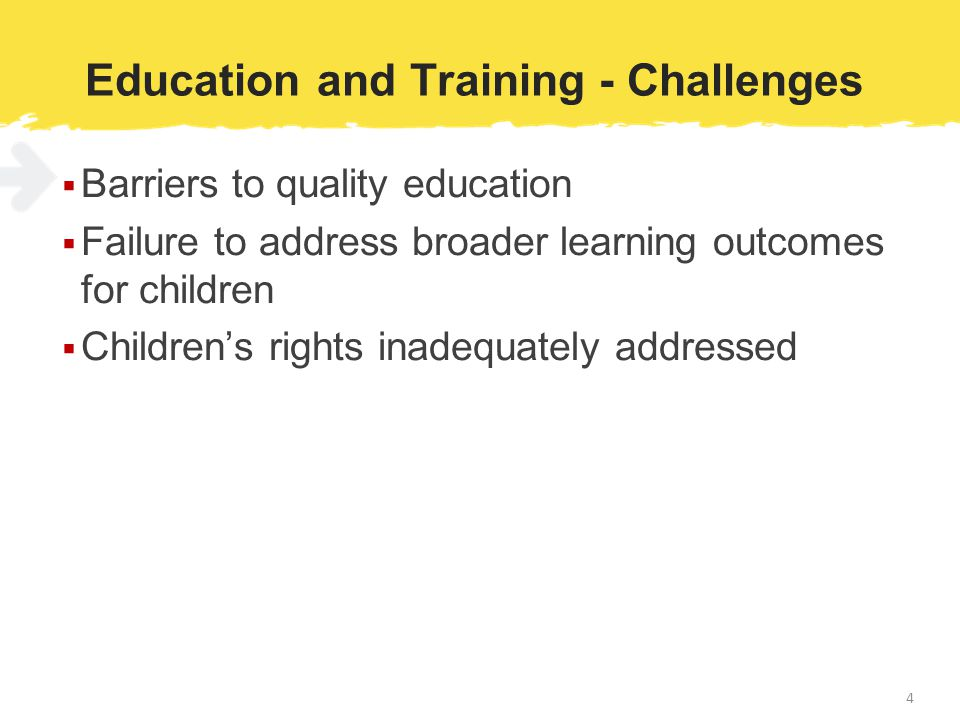 Education and Training - Challenges  Barriers to quality education  Failure to address broader learning outcomes for children  Children's rights inadequately addressed 4
