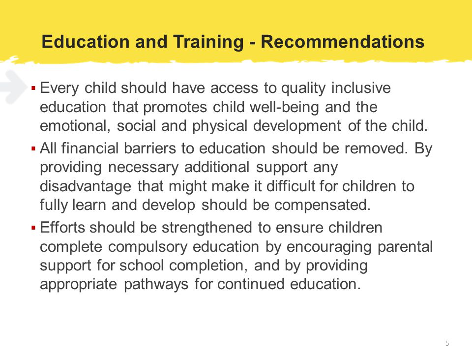 Education and Training - Recommendations  Every child should have access to quality inclusive education that promotes child well-being and the emotional, social and physical development of the child.