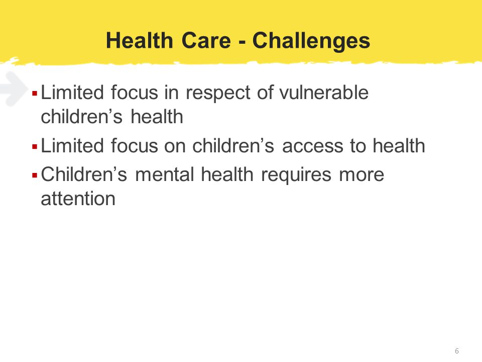 Health Care - Challenges  Limited focus in respect of vulnerable children's health  Limited focus on children's access to health  Children's mental health requires more attention 6