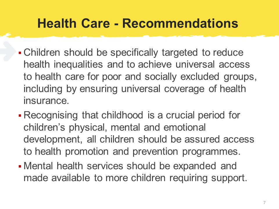 Health Care - Recommendations  Children should be specifically targeted to reduce health inequalities and to achieve universal access to health care for poor and socially excluded groups, including by ensuring universal coverage of health insurance.