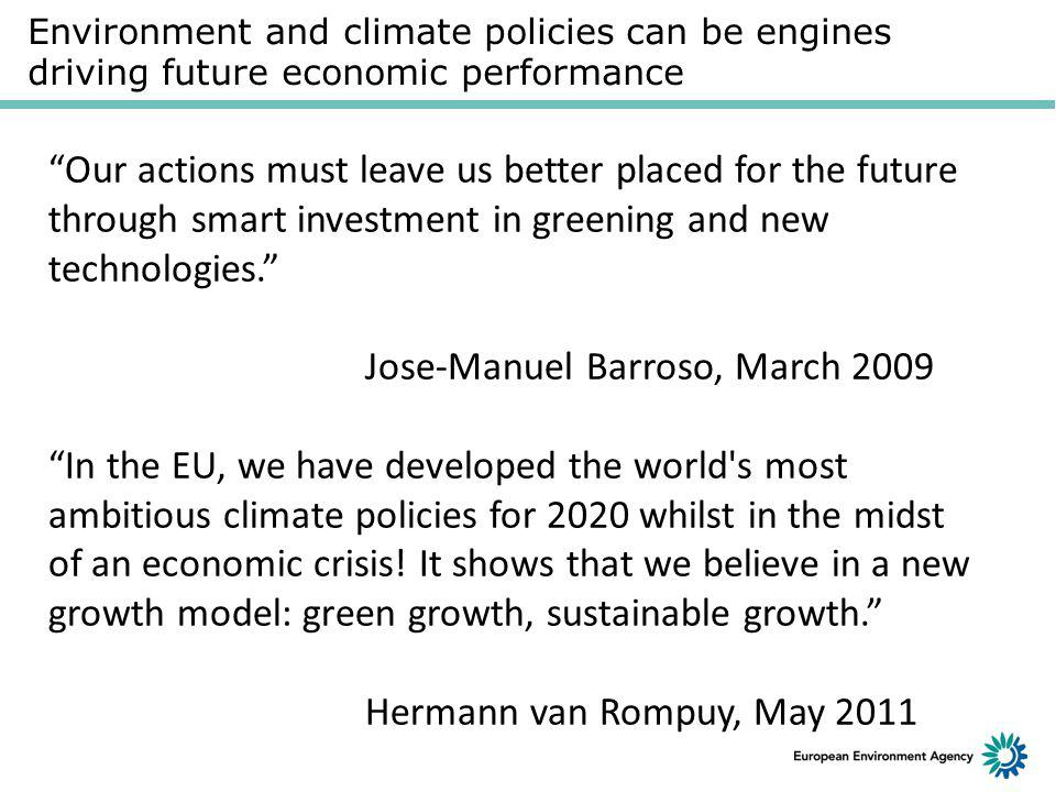 Environment and climate policies can be engines driving future economic performance Our actions must leave us better placed for the future through smart investment in greening and new technologies. Jose-Manuel Barroso, March 2009 In the EU, we have developed the world s most ambitious climate policies for 2020 whilst in the midst of an economic crisis.