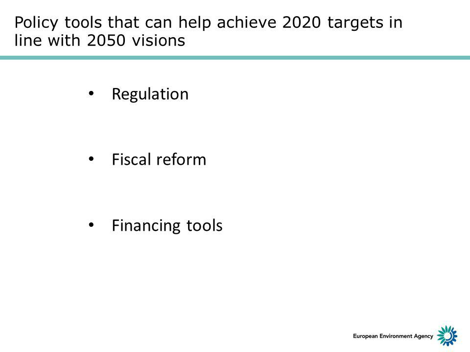 Policy tools that can help achieve 2020 targets in line with 2050 visions Regulation Fiscal reform Financing tools