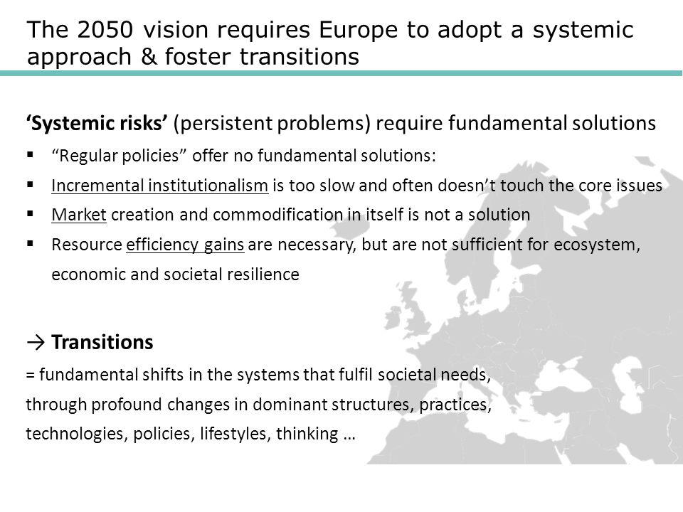 The 2050 vision requires Europe to adopt a systemic approach & foster transitions 'Systemic risks' (persistent problems) require fundamental solutions  Regular policies offer no fundamental solutions:  Incremental institutionalism is too slow and often doesn't touch the core issues  Market creation and commodification in itself is not a solution  Resource efficiency gains are necessary, but are not sufficient for ecosystem, economic and societal resilience → Transitions = fundamental shifts in the systems that fulfil societal needs, through profound changes in dominant structures, practices, technologies, policies, lifestyles, thinking …