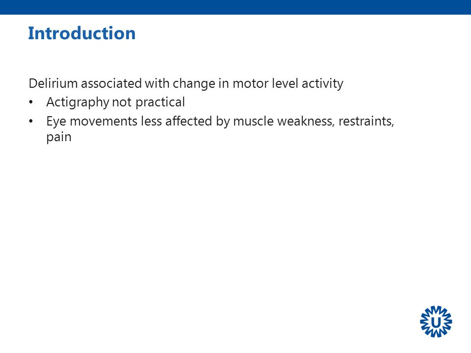 Delirium associated with change in motor level activity Actigraphy not practical Eye movements less affected by muscle weakness, restraints, pain Intr