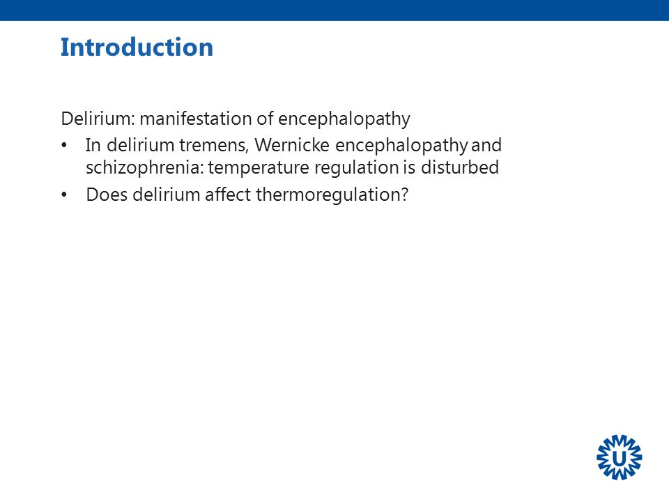 Delirium: manifestation of encephalopathy In delirium tremens, Wernicke encephalopathy and schizophrenia: temperature regulation is disturbed Does del