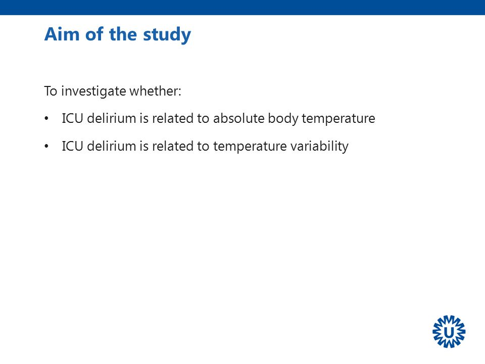 To investigate whether: ICU delirium is related to absolute body temperature ICU delirium is related to temperature variability Aim of the study