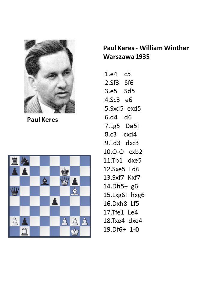 Paul Keres - William Winther Warszawa 1935 1.e4 c5 2.Sf3 Sf6 3.e5 Sd5 4.Sc3 e6 5.Sxd5 exd5 6.d4 d6 7.Lg5 Da5+ 8.c3 cxd4 9.Ld3 dxc3 10.O-O cxb2 11.Tb1 dxe5 12.Sxe5 Ld6 13.Sxf7 Kxf7 14.Dh5+ g6 15.Lxg6+ hxg6 16.Dxh8 Lf5 17.Tfe1 Le4 18.Txe4 dxe4 19.Df6+ 1-0 Paul Keres