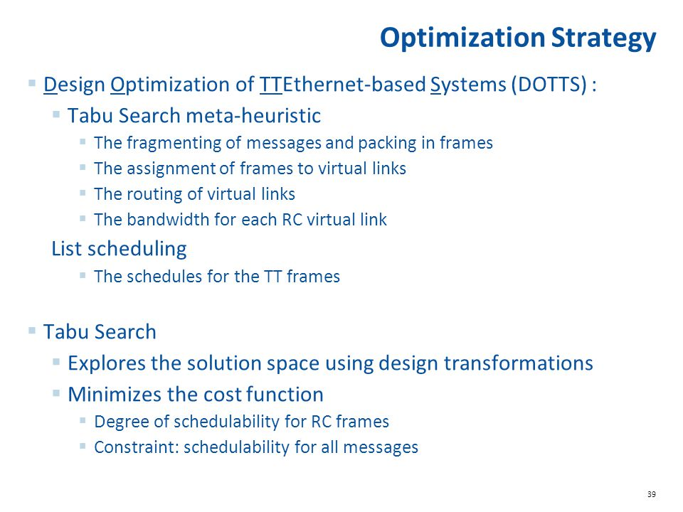 39 Optimization Strategy  Design Optimization of TTEthernet-based Systems (DOTTS) :  Tabu Search meta-heuristic  The fragmenting of messages and packing in frames  The assignment of frames to virtual links  The routing of virtual links  The bandwidth for each RC virtual link List scheduling  The schedules for the TT frames  Tabu Search  Explores the solution space using design transformations  Minimizes the cost function  Degree of schedulability for RC frames  Constraint: schedulability for all messages