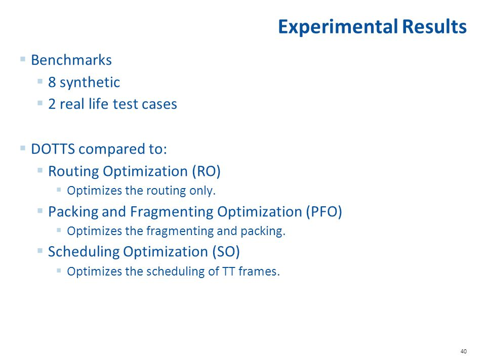 40 Experimental Results  Benchmarks  8 synthetic  2 real life test cases  DOTTS compared to:  Routing Optimization (RO)  Optimizes the routing only.
