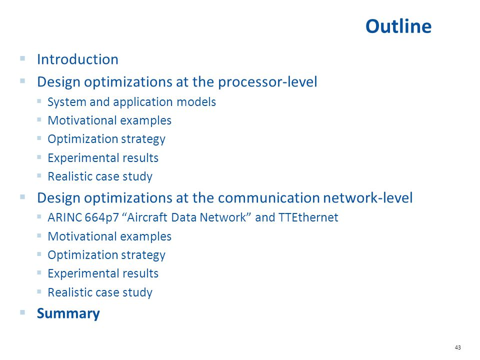 43 Outline  Introduction  Design optimizations at the processor-level  System and application models  Motivational examples  Optimization strategy  Experimental results  Realistic case study  Design optimizations at the communication network-level  ARINC 664p7 Aircraft Data Network and TTEthernet  Motivational examples  Optimization strategy  Experimental results  Realistic case study  Summary