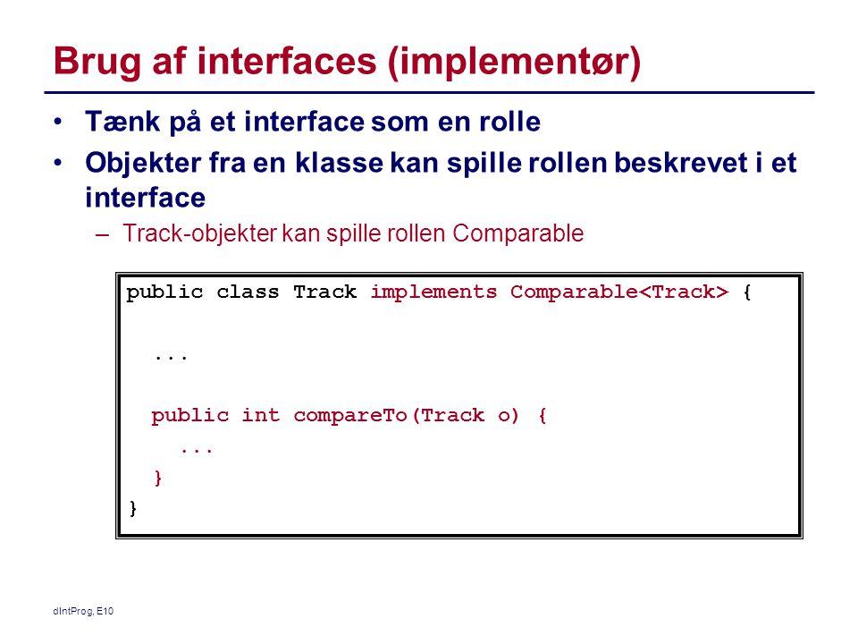 Brug af interfaces (implementør) Tænk på et interface som en rolle Objekter fra en klasse kan spille rollen beskrevet i et interface –Track-objekter kan spille rollen Comparable public class Track implements Comparable {...