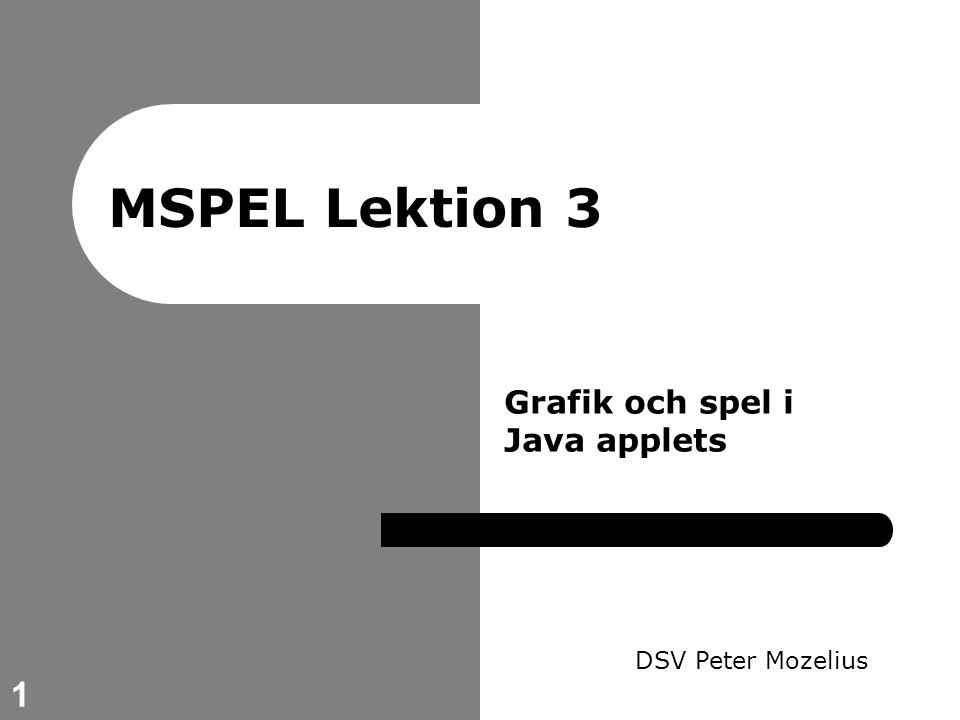 1 MSPEL Lektion 3 DSV Peter Mozelius Grafik och spel i Java applets