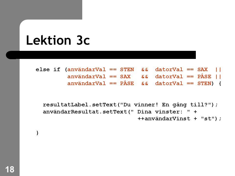 18 Lektion 3c else if (användarVal == STEN && datorVal == SAX || användarVal == SAX && datorVal == PÅSE || användarVal == PÅSE && datorVal == STEN) { resultatLabel.setText( Du vinner.
