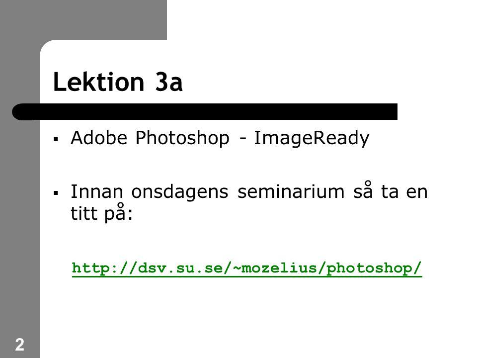 2 Lektion 3a  Adobe Photoshop - ImageReady  Innan onsdagens seminarium så ta en titt på: http://dsv.su.se/~mozelius/photoshop/