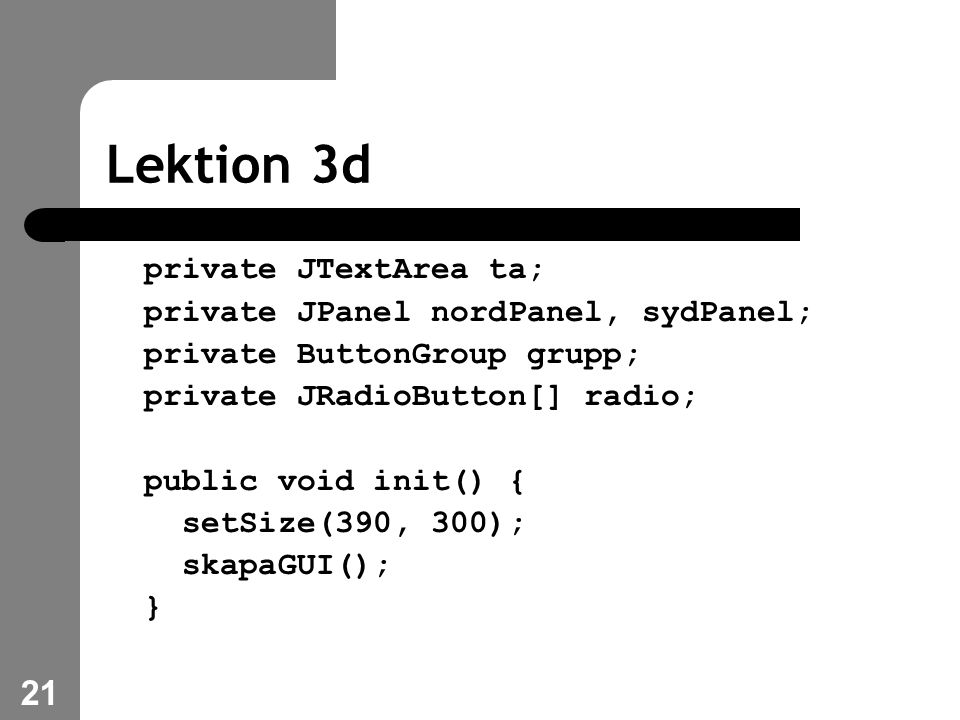 21 Lektion 3d private JTextArea ta; private JPanel nordPanel, sydPanel; private ButtonGroup grupp; private JRadioButton[] radio; public void init() { setSize(390, 300); skapaGUI(); }