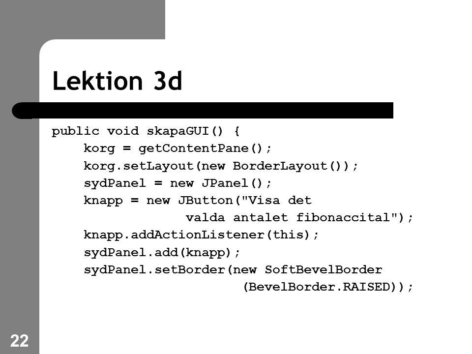 22 Lektion 3d public void skapaGUI() { korg = getContentPane(); korg.setLayout(new BorderLayout()); sydPanel = new JPanel(); knapp = new JButton( Visa det valda antalet fibonaccital ); knapp.addActionListener(this); sydPanel.add(knapp); sydPanel.setBorder(new SoftBevelBorder (BevelBorder.RAISED));