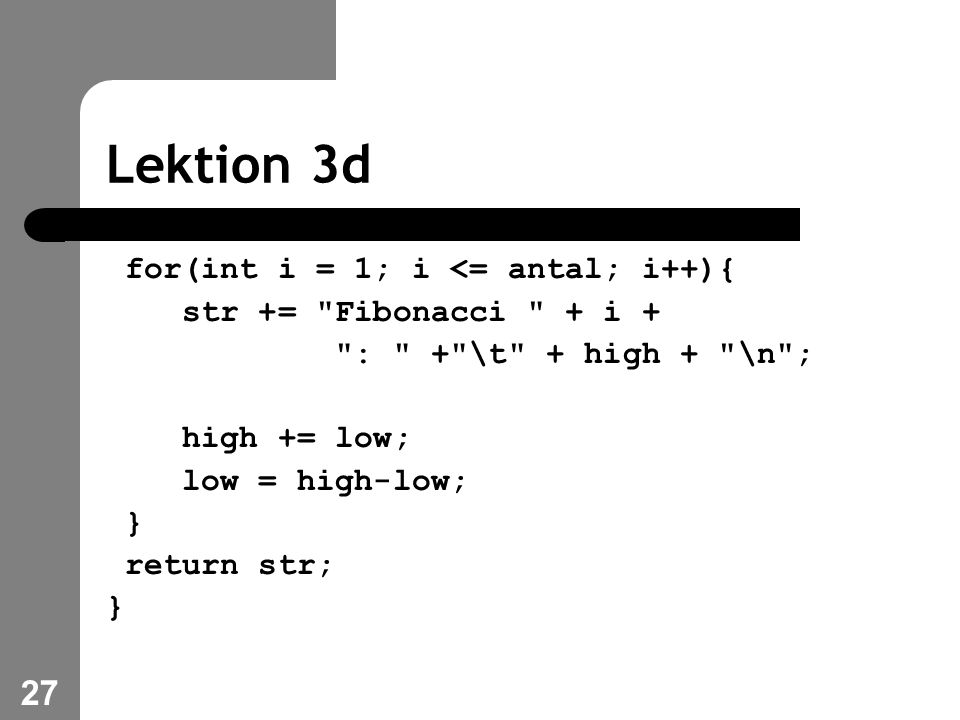 27 Lektion 3d for(int i = 1; i <= antal; i++){ str += Fibonacci + i + : + \t + high + \n ; high += low; low = high-low; } return str; }