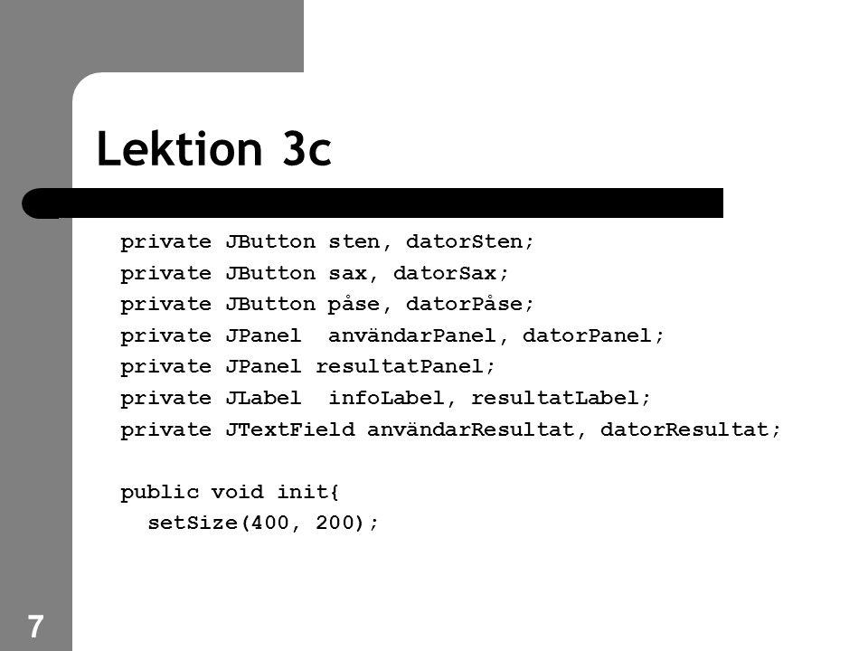 7 Lektion 3c private JButton sten, datorSten; private JButton sax, datorSax; private JButton påse, datorPåse; private JPanel användarPanel, datorPanel; private JPanel resultatPanel; private JLabel infoLabel, resultatLabel; private JTextField användarResultat, datorResultat; public void init{ setSize(400, 200);