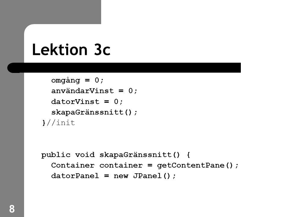 8 Lektion 3c omgång = 0; användarVinst = 0; datorVinst = 0; skapaGränssnitt(); }//init public void skapaGränssnitt() { Container container = getContentPane(); datorPanel = new JPanel();