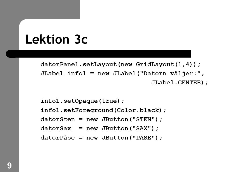 10 Lektion 3c datorPanel.add(info1); datorPanel.add(datorSten); datorPanel.add(datorSax); datorPanel.add(datorPåse); container.add( North , datorPanel); användarPanel = new JPanel(); användarPanel.setLayout(new GridLayout(1,4));
