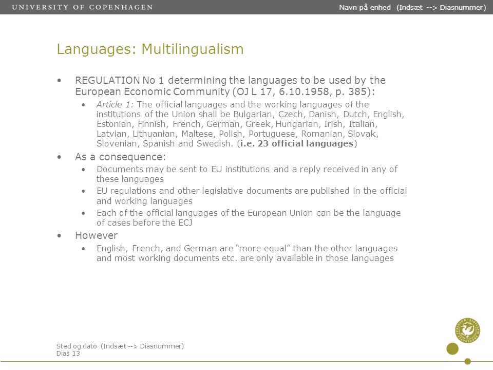 Sted og dato (Indsæt --> Diasnummer) Dias 13 Navn på enhed (Indsæt --> Diasnummer) Languages: Multilingualism REGULATION No 1 determining the languages to be used by the European Economic Community (OJ L 17, 6.10.1958, p.