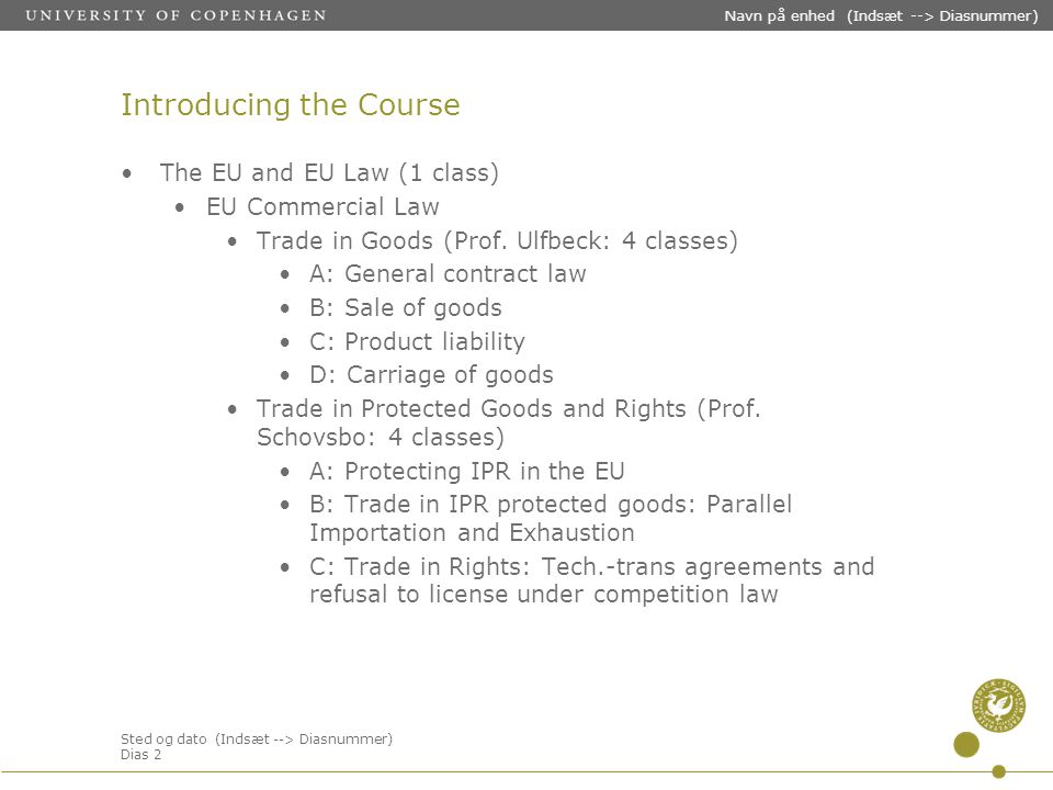 Sted og dato (Indsæt --> Diasnummer) Dias 2 Navn på enhed (Indsæt --> Diasnummer) Introducing the Course The EU and EU Law (1 class) EU Commercial Law Trade in Goods (Prof.