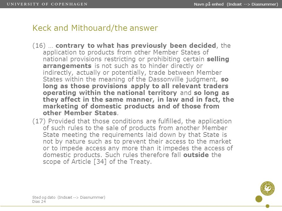 Sted og dato (Indsæt --> Diasnummer) Dias 24 Navn på enhed (Indsæt --> Diasnummer) Keck and Mithouard/the answer (16) … contrary to what has previously been decided, the application to products from other Member States of national provisions restricting or prohibiting certain selling arrangements is not such as to hinder directly or indirectly, actually or potentially, trade between Member States within the meaning of the Dassonville judgment, so long as those provisions apply to all relevant traders operating within the national territory and so long as they affect in the same manner, in law and in fact, the marketing of domestic products and of those from other Member States.