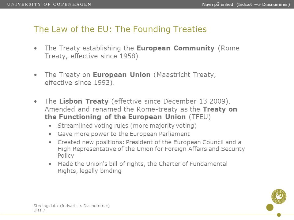 Sted og dato (Indsæt --> Diasnummer) Dias 7 Navn på enhed (Indsæt --> Diasnummer) The Law of the EU: The Founding Treaties The Treaty establishing the European Community (Rome Treaty, effective since 1958) The Treaty on European Union (Maastricht Treaty, effective since 1993).