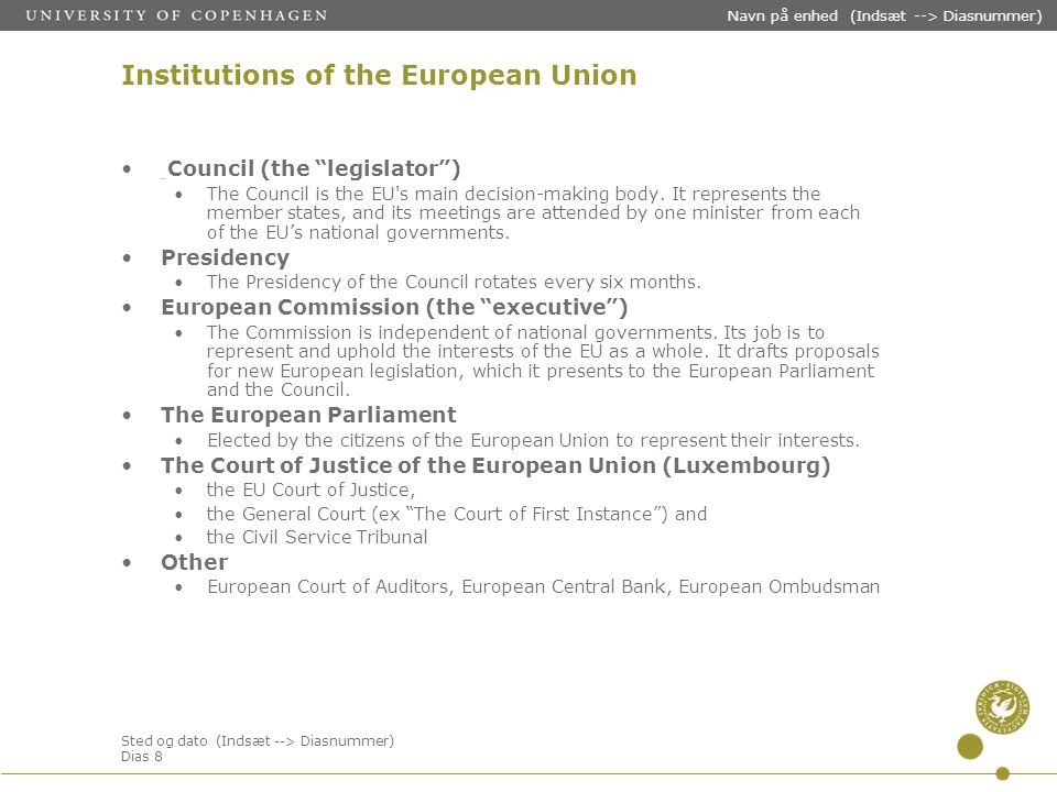 Sted og dato (Indsæt --> Diasnummer) Dias 8 Navn på enhed (Indsæt --> Diasnummer) Institutions of the European Union Council (the legislator ) The Council is the EU s main decision-making body.