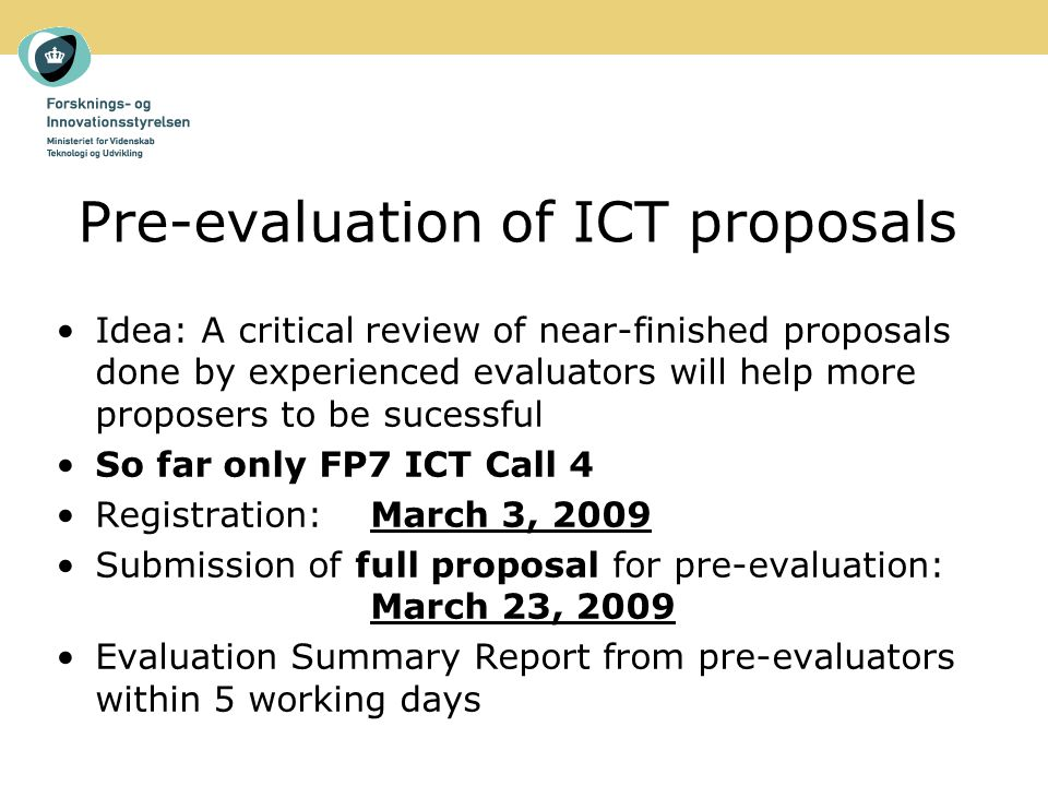 Pre-evaluation of ICT proposals Idea: A critical review of near-finished proposals done by experienced evaluators will help more proposers to be sucessful So far only FP7 ICT Call 4 Registration: March 3, 2009 Submission of full proposal for pre-evaluation: March 23, 2009 Evaluation Summary Report from pre-evaluators within 5 working days