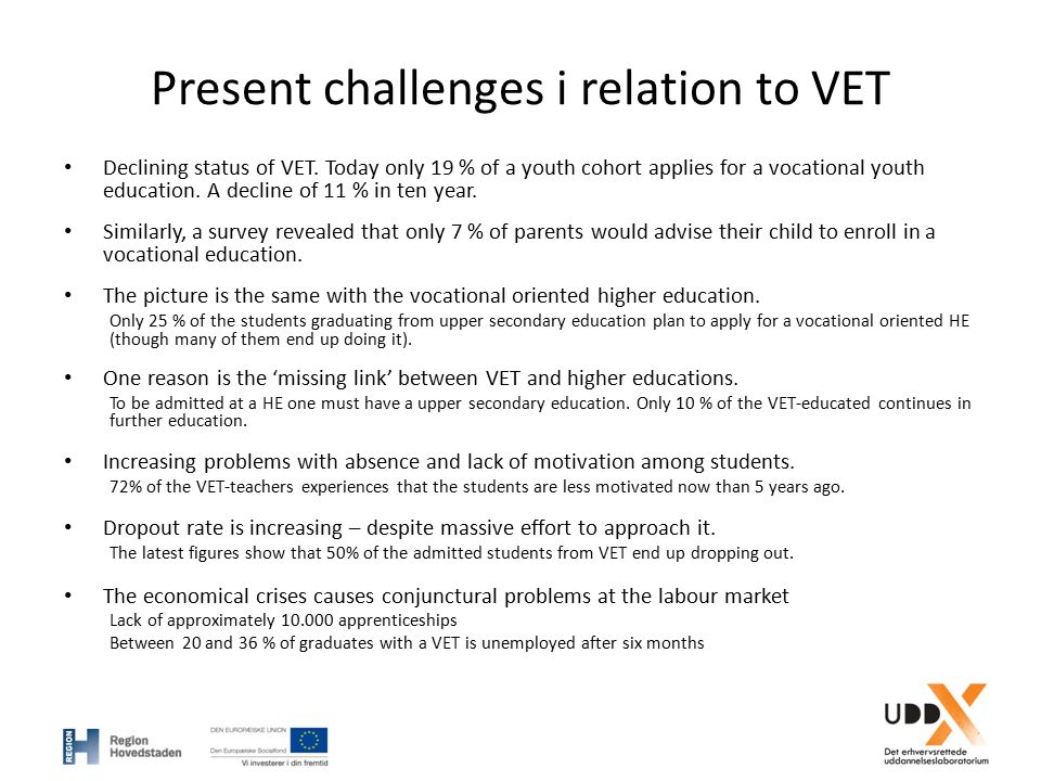 Present challenges i relation to VET Declining status of VET. Today only 19 % of a youth cohort applies for a vocational youth education. A decline of