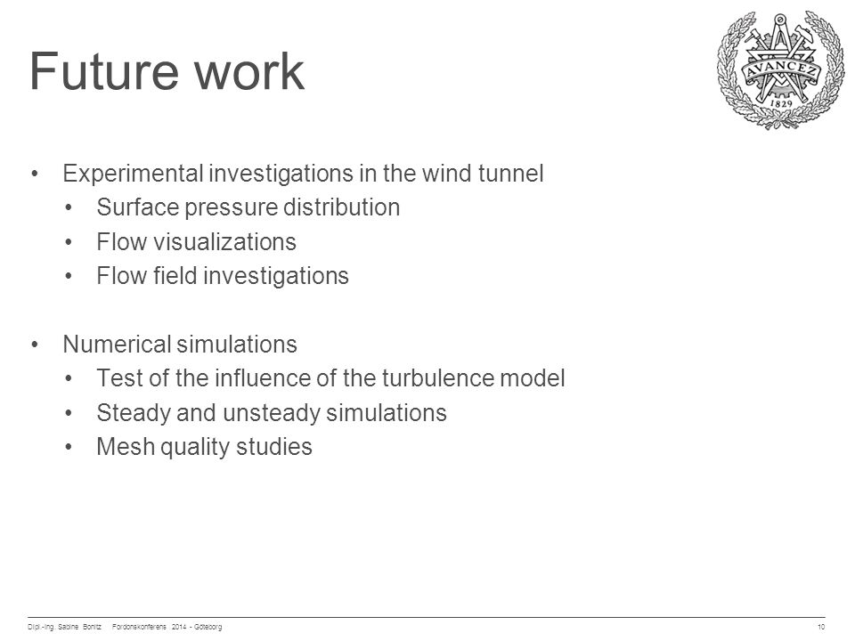 Future work Experimental investigations in the wind tunnel Surface pressure distribution Flow visualizations Flow field investigations Numerical simulations Test of the influence of the turbulence model Steady and unsteady simulations Mesh quality studies Dipl.-Ing.