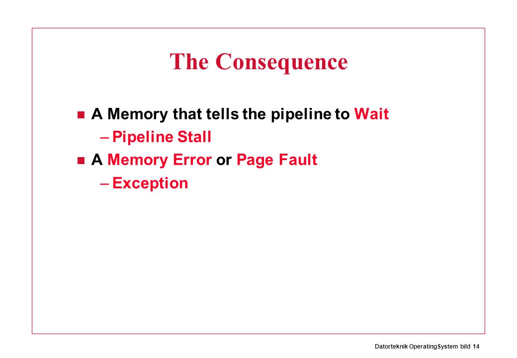 Datorteknik OperatingSystem bild 14 The Consequence A Memory that tells the pipeline to Wait –Pipeline Stall A Memory Error or Page Fault –Exception