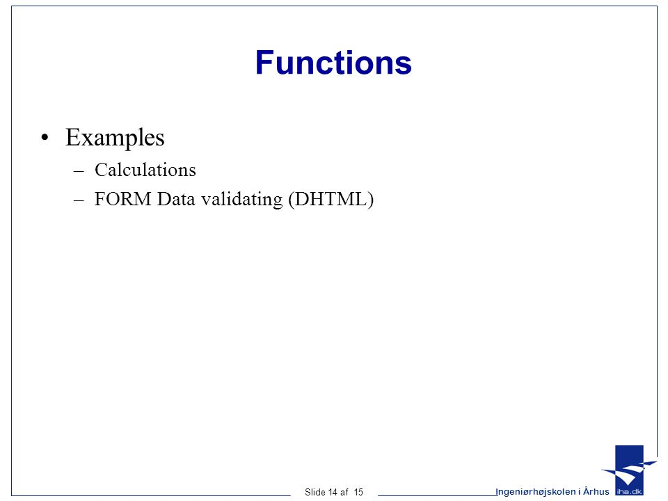 Ingeniørhøjskolen i Århus Slide 14 af 15 Functions Examples –Calculations –FORM Data validating (DHTML)