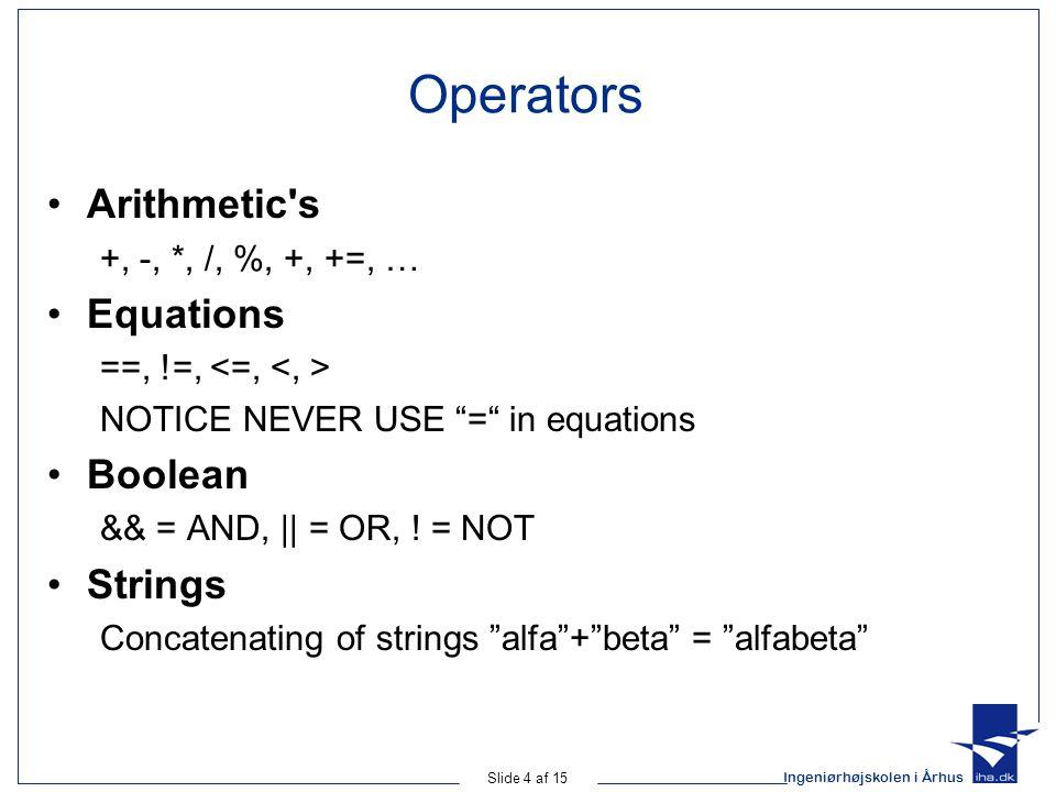 Ingeniørhøjskolen i Århus Slide 4 af 15 Operators Arithmetic s +, -, *, /, %, +, +=, … Equations ==, !=, NOTICE NEVER USE = in equations Boolean && = AND, || = OR, .