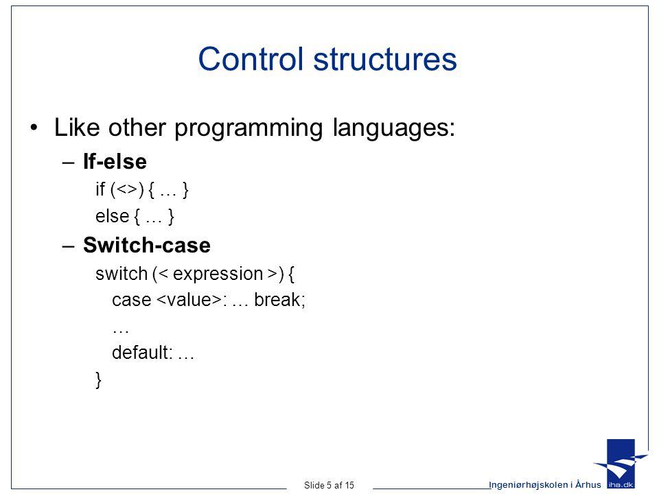 Ingeniørhøjskolen i Århus Slide 5 af 15 Control structures Like other programming languages: –If-else if (<>) { … } else { … } –Switch-case switch ( ) { case : … break; … default: … }