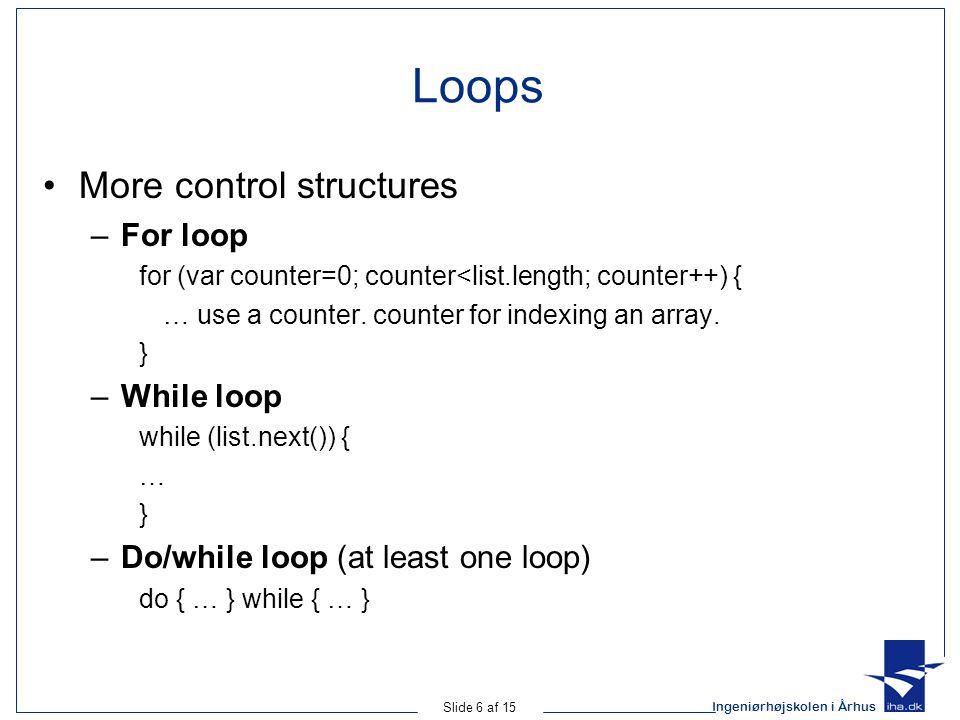Ingeniørhøjskolen i Århus Slide 6 af 15 Loops More control structures –For loop for (var counter=0; counter<list.length; counter++) { … use a counter.