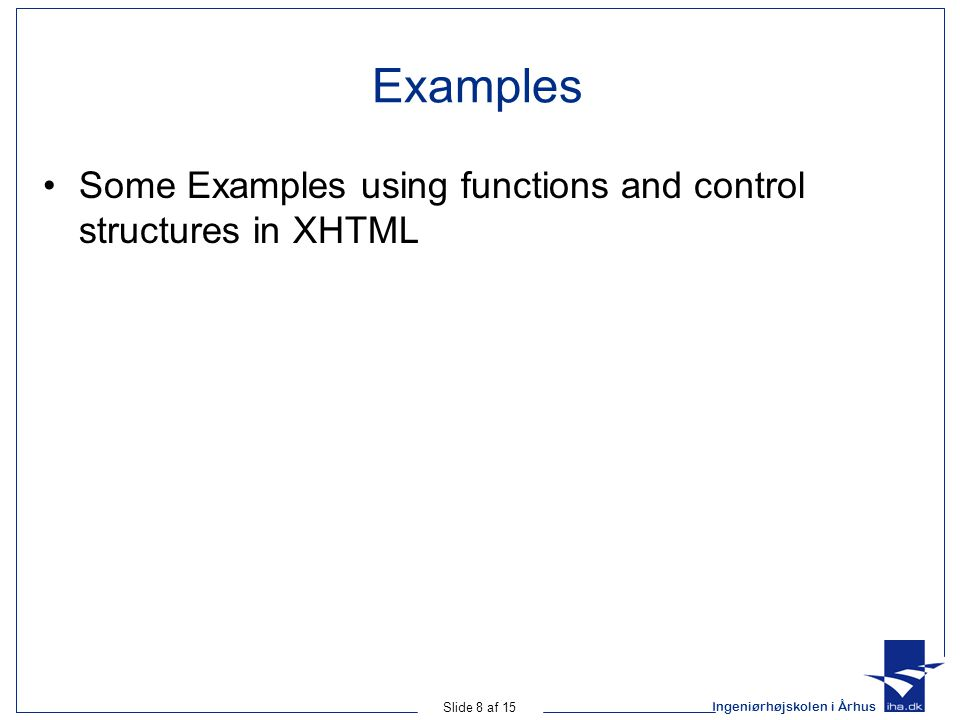 Ingeniørhøjskolen i Århus Slide 8 af 15 Examples Some Examples using functions and control structures in XHTML