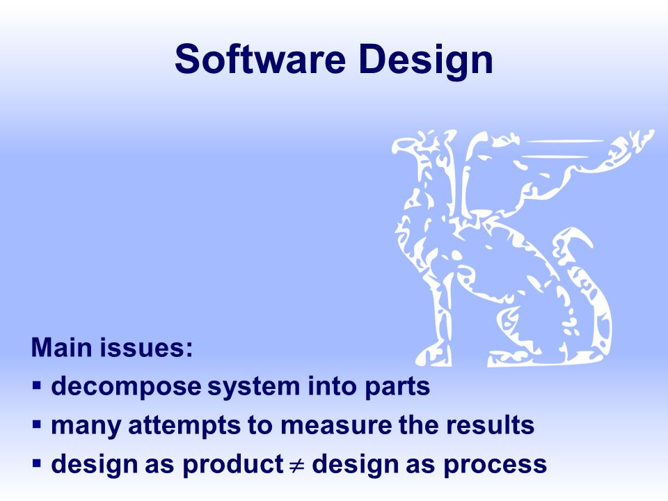 Software Design Main issues:  decompose system into parts  many attempts to measure the results  design as product  design as process