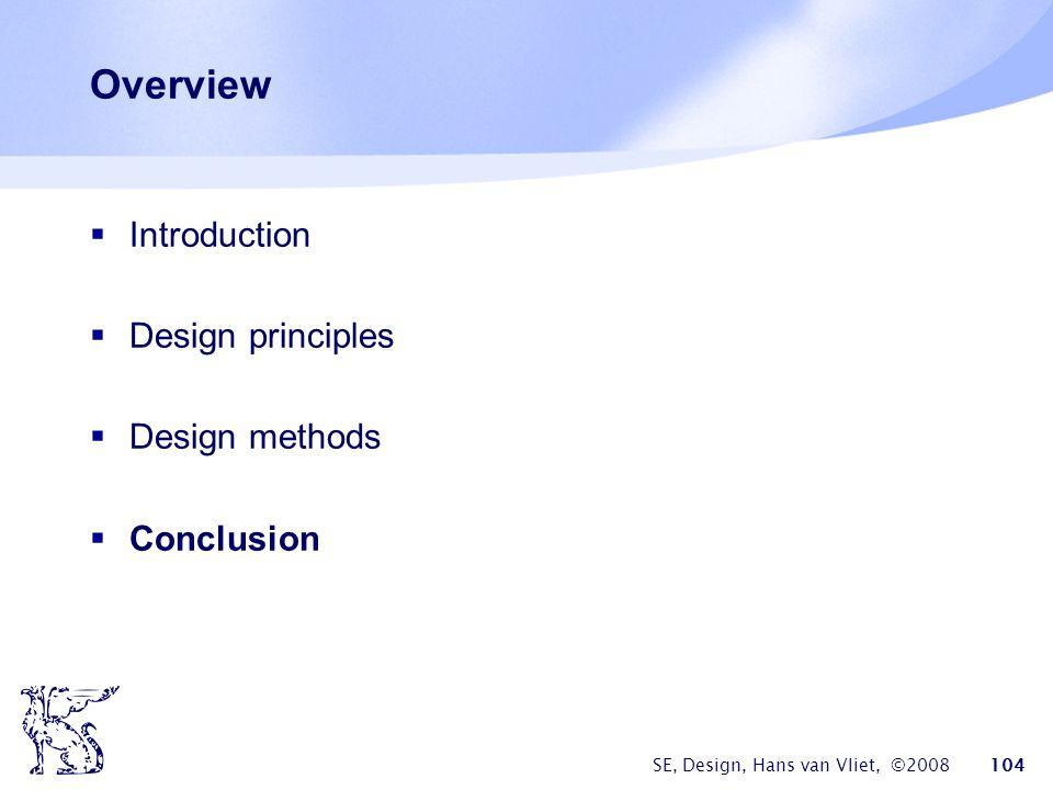 SE, Design, Hans van Vliet, ©2008 104 Overview  Introduction  Design principles  Design methods  Conclusion