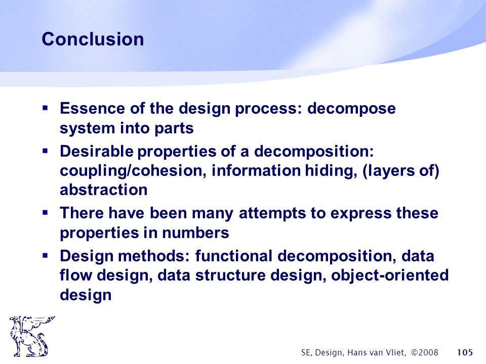 SE, Design, Hans van Vliet, ©2008 105 Conclusion  Essence of the design process: decompose system into parts  Desirable properties of a decomposition: coupling/cohesion, information hiding, (layers of) abstraction  There have been many attempts to express these properties in numbers  Design methods: functional decomposition, data flow design, data structure design, object-oriented design