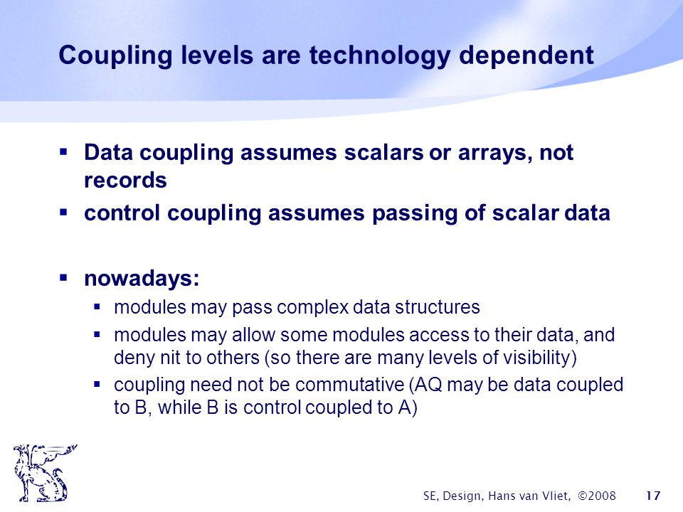 SE, Design, Hans van Vliet, ©2008 17 Coupling levels are technology dependent  Data coupling assumes scalars or arrays, not records  control couplin