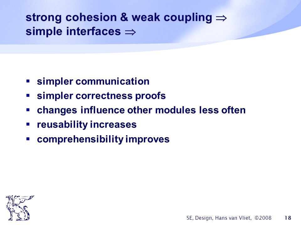 SE, Design, Hans van Vliet, ©2008 18 strong cohesion & weak coupling  simple interfaces   simpler communication  simpler correctness proofs  changes influence other modules less often  reusability increases  comprehensibility improves