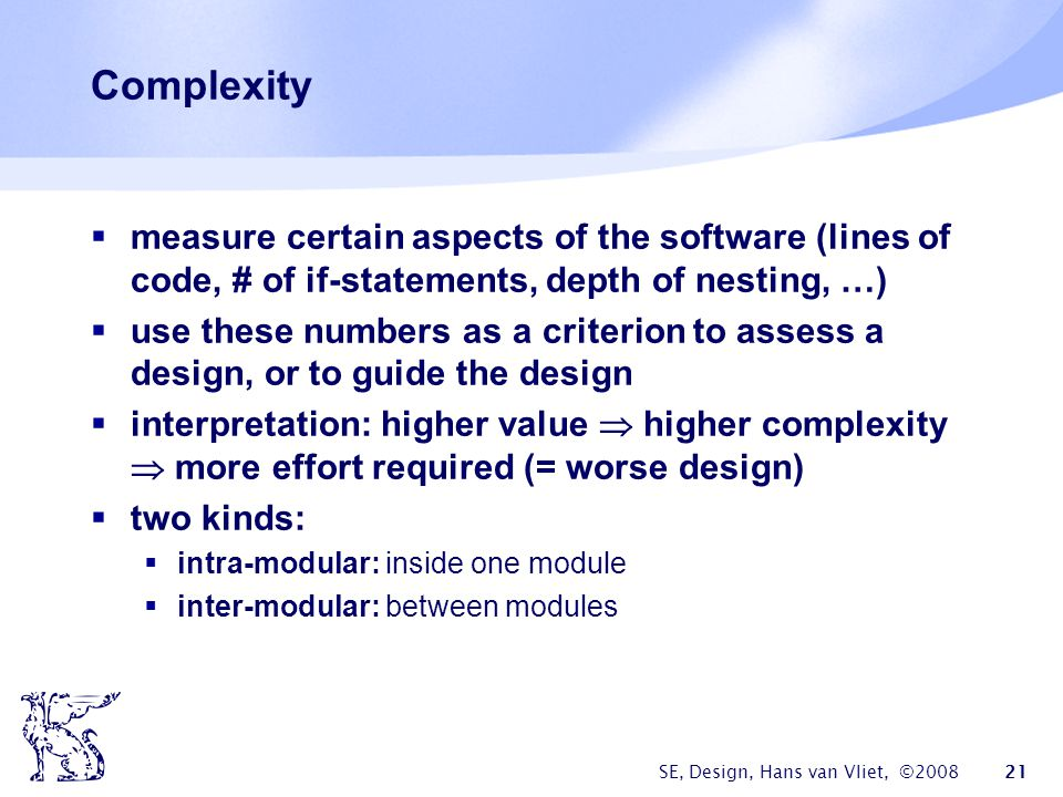 SE, Design, Hans van Vliet, ©2008 21 Complexity  measure certain aspects of the software (lines of code, # of if-statements, depth of nesting, …)  use these numbers as a criterion to assess a design, or to guide the design  interpretation: higher value  higher complexity  more effort required (= worse design)  two kinds:  intra-modular: inside one module  inter-modular: between modules