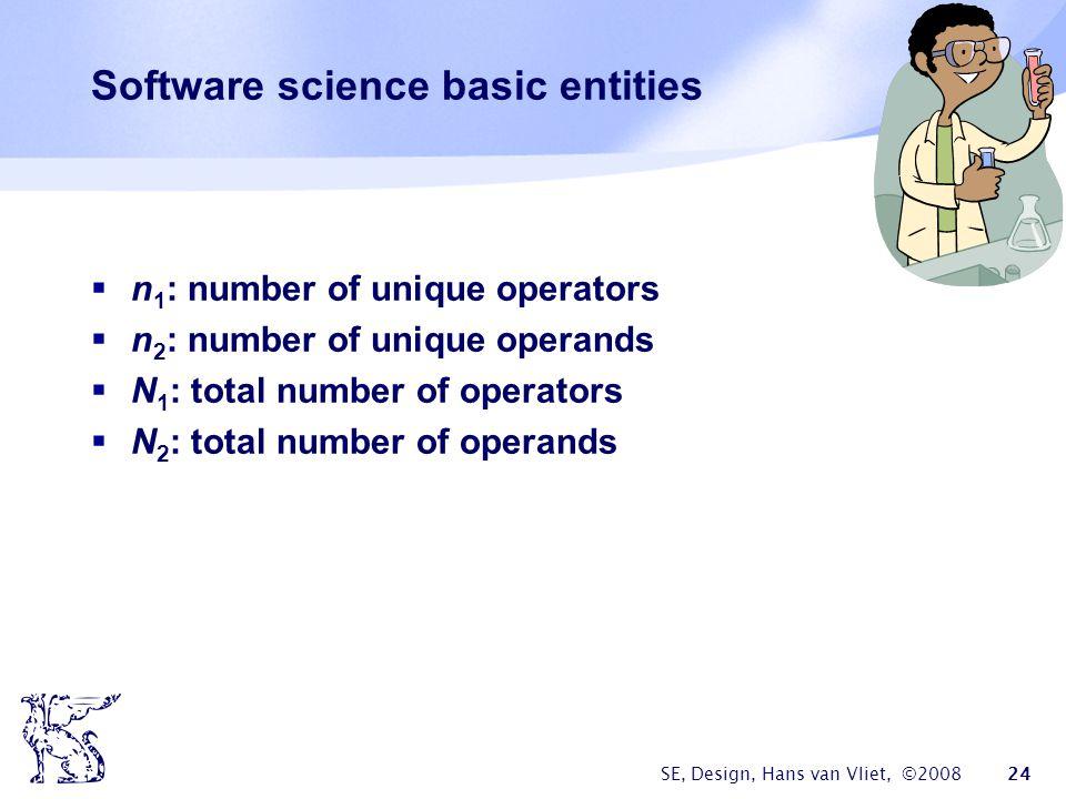 SE, Design, Hans van Vliet, ©2008 24 Software science basic entities  n 1 : number of unique operators  n 2 : number of unique operands  N 1 : total number of operators  N 2 : total number of operands