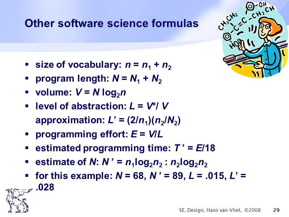 SE, Design, Hans van Vliet, ©2008 29 Other software science formulas  size of vocabulary: n = n 1 + n 2  program length: N = N 1 + N 2  volume: V = N log 2 n  level of abstraction: L = V*/ V approximation: L' = (2/n 1 )(n 2 /N 2 )  programming effort: E = V/L  estimated programming time: T ' = E/18  estimate of N: N ' = n 1 log 2 n 2 : n 2 log 2 n 2  for this example: N = 68, N ' = 89, L =.015, L' =.028