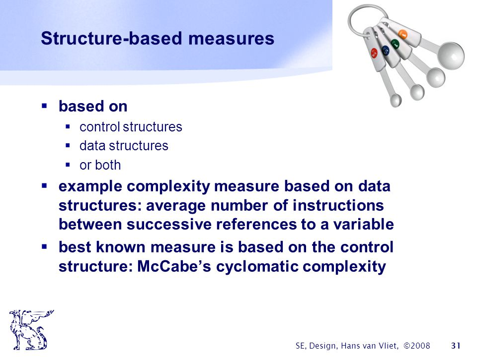 SE, Design, Hans van Vliet, ©2008 31 Structure-based measures  based on  control structures  data structures  or both  example complexity measure based on data structures: average number of instructions between successive references to a variable  best known measure is based on the control structure: McCabe's cyclomatic complexity
