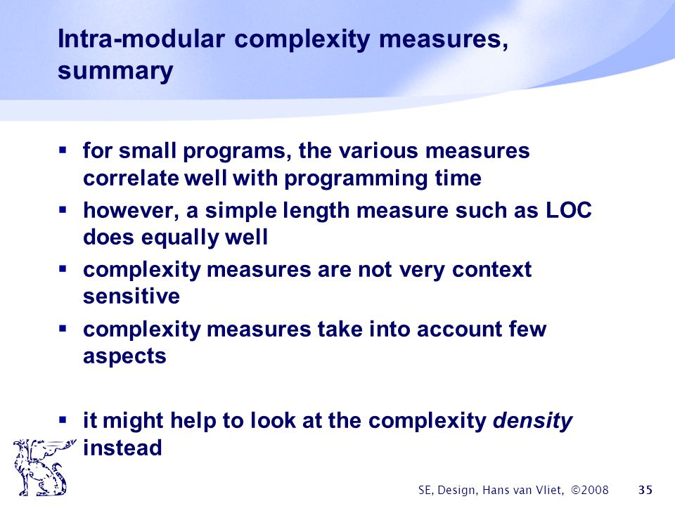 SE, Design, Hans van Vliet, ©2008 35 Intra-modular complexity measures, summary  for small programs, the various measures correlate well with program