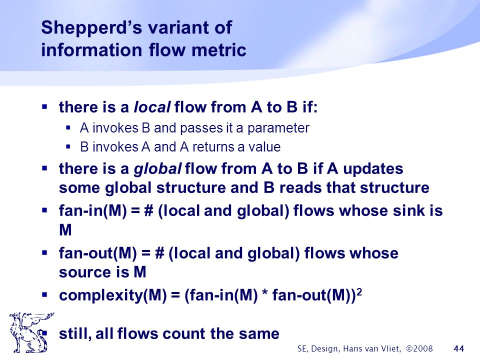 SE, Design, Hans van Vliet, ©2008 44 Shepperd's variant of information flow metric  there is a local flow from A to B if:  A invokes B and passes it